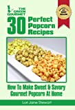 30 Perfect Popcorn Recipes : How to Make Sweet & Savory Gourmet Popcorn at Home (The Green Gourmet Book 7)