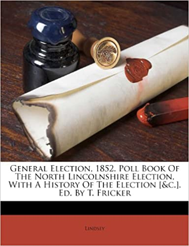General Election, 1852. Poll Book Of The North Lincolnshire Election, With A History Of The Election [&c.]. Ed. By T. Fricker