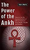 The Power of the Ankh: How to Use the Ancient Symbol of Life to Transform Your Health, Wealth and Destiny