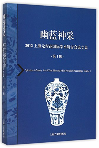 Splendors in Smalt: Art of Yuan Blue-and-white Porcelain Proceedings, Volume I