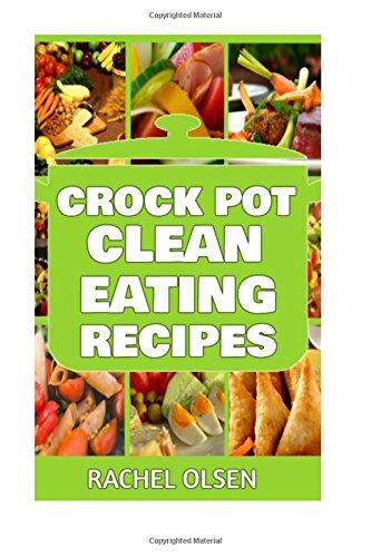Crock Pot Clean Eating Recipes: 101+ Best Crock Pot Clean Recipes of All Time (Crock Pot Recipes, Slow Cooker Recipes, Dump Meals Recipes) by Rachel Olsen