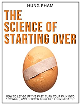 The Science of Starting Over: How to Let Go of the Past, Turn Your Pain into Strength, and Rebuild Your Life from Scratch by [Pham, Hung]