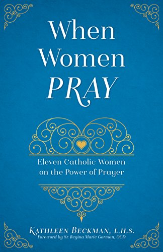 When Women Pray : Eleven Catholic Women on the Power of Prayer by [Beckman, Kathleen]