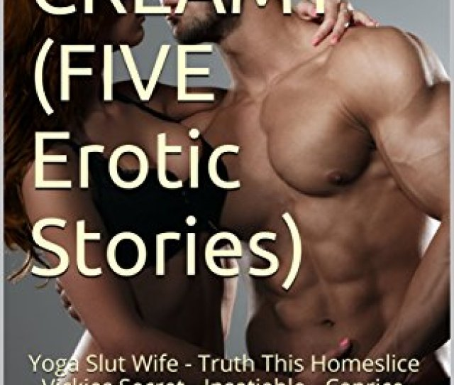 Steamy Creamy Five Erotic Stories Yoga Slut Wife Truth This Homeslice