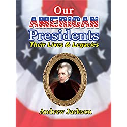 Our American Presidents - Their Lives and Legacies Andrew Jackson