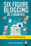Six Figure Blogging in 3 Months: Project Based Learning To Make 10000$ per month. (blogging dummies, blogging books, blogging start, google blogging, blogging ... for money) (Web rulers series Book 1)