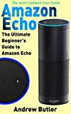 Amazon Echo: The Ultimate Beginner's Guide to Amazon Echo (Alexa Skills Kit, Amazon Echo 2016, user manual, web services, Free books, Free Movie, Alexa ... Prime, internet device, guide Book 6)