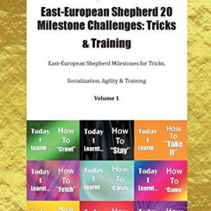 East-European Shepherd 20 Milestone Challenges: Tricks & Training East-European Shepherd Milestones for Tricks, Socialization, Agility & Training Volume 1 6