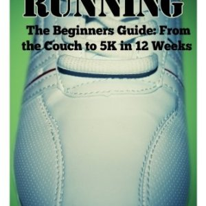 Running: The Beginners Guide: From The Couch To A 5k In 12 Weeks (Running – Jogging – 5K – Weight Loss – Sprinting)