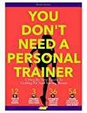 You Don't Need A Personal Trainer: A Step By Step Guide To Getting Fit And Saving Money