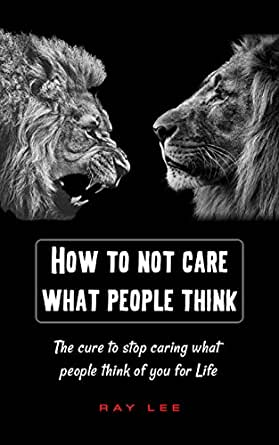 Amazon Com How To Not Care What People Think Of You The Cure To Stop Caring What People Think Of You For Life Stop Worrying Start Living Be Everything Ebook Lee Ray Kindle Store