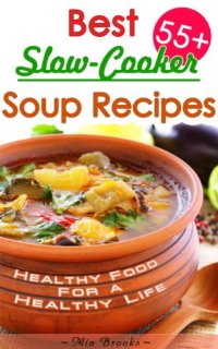 Healthy Slow Cooker Cookbook: 55+ Best Slow-Cooker Soup Recipes For Healthy Living The Delicious Way (Healthy Food For A Healthy Life The Delicious Way Cookbook Book 1) by [Brooks, Mia, Brown, Lisa]
