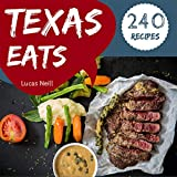 Texas Eats 240: Take A Tasty Tour Of Texas With 240 Best Texas Recipes! (Texas Bbq Cookbook, Texas Grilling Cookbook, South Texas Cookbook, Texas Slow Cooker Cookbook, Texas Tacos) [Book 1]