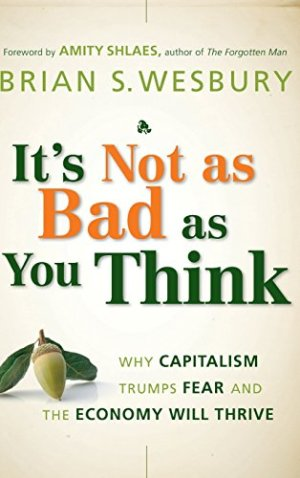 It's Not as Bad as You Think: Why Capitalism Trumps Fear and the Economy Will Thrive