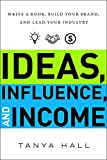 Ideas, Influence, and Income: Write a Book, Build Your Brand, and Lead Your Industry