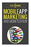 Mobile App Marketing And Monetization: How To Promote Mobile Apps Like A Pro: Learn to promote and monetize your Android or iPhone app. Get hundreds of thousands of downloads & grow your app business