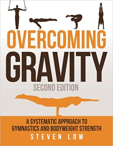 Overcoming Gravity: A Systematic Approach to Gymnastics and Bodyweight  Strength (Second Edition): Amazon.co.uk: Low, Steven: 9780990873853: Books