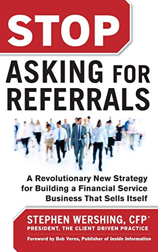 Stop Asking for Referrals:  A Revolutionary New Strategy for Building a Financial Service Business that Sells Itself
