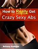 How To Really Get Crazy Sexy Abs: How Men & Women Get In Shape With This Fat Burning Weight Management Program