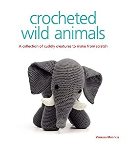Crocheted Wild Animals: A Collection of Cuddly Creatures to Make from Scratch (English Edition) por [Mooncie, Vanessa]
