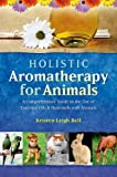 Holistic Aromatherapy for Animals: A Comprehensive Guide to the Use of Essential Oils & Hydrosols with Animals (Comprehensive Guide to the Use of Essential Oils and Hydroso)