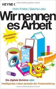 Wir nennen es Arbeit: Die digitale Boheme oder: Intelligentes Leben jenseits der Festanstellung / Holm Friebe, Sascha Lobo / Heyne, 2008
