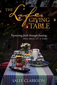The Lifegiving Table: Nurturing Faith through Feasting, One Meal at a Time by [Clarkson, Sally]