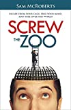 Screw the Zoo: Escape From Your Cage, Free Your Mind, and Take Over the World