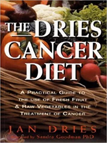 The Dries Cancer Diet: A Practical Guide to the Use of Fresh Fruit and Raw Vegetables in the Treatment of Cancer by Jan Dries (1997-09-03)