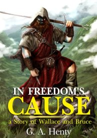In Freedom's Cause: A Story of Wallace and Bruce : complete with original Illustration and Writer Biography (Illustrated) by [Henty, G.A.]