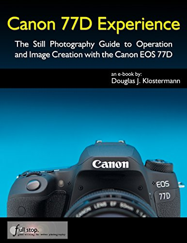 Canon 77D Experience - The Still Photography Guide to Operation and Image Creation with the Canon EOS 77D