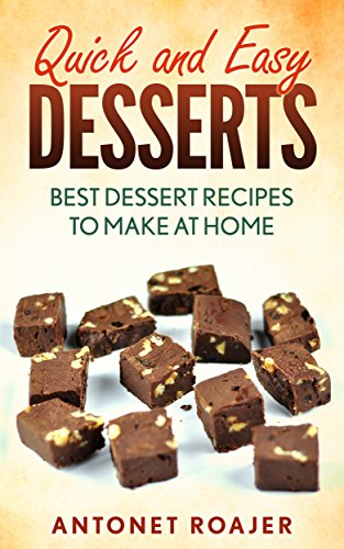 Quick and Easy Desserts: Best desserts recipes to make at home by [Roajer, Antonet]
