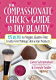 The Compassionate Chick's Guide to DIY Beauty: 125 Recipes for Vegan, Gluten-Free, Cruelty-Free Makeup, Skin and Hair Care Products