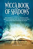 Wicca Book of Shadows: The Complete Guide to Creating Your Book Of Shadows and Spells for Wiccans and Other Practitioners of Magic