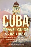 Cuba Travel Guide: Cuba Libre! Let the Cultural History of Cuba Guide You Through the Authentic Soul of the Country (Volume 3)