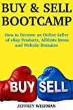 Buy and Sell Bootcamp:  How to Become an Online Seller of eBay Products, Affiliate Items and Website Domains