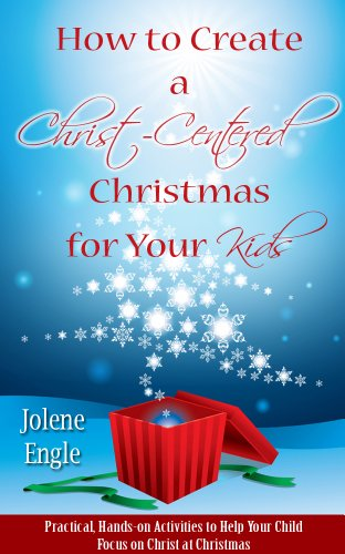 How to Create a Christ-Centered Christmas for Your Kids: Practical, Hands-On Activities to Help Your Child Focus on Christ at Christmas
