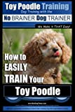 Toy Poodle Training | Dog Training with the No BRAINER Dog TRAINER ~ We Make it THAT Easy!: How to EASILY TRAIN Your Toy Poodle (Volume 1)