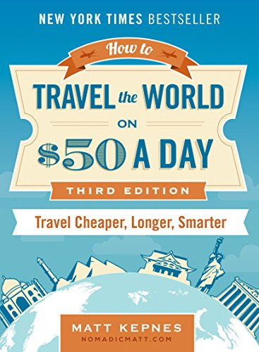 How to Travel the World on $50 a Day: Third Edition: Travel Cheaper, Longer, Smarter by [Kepnes, Matt]