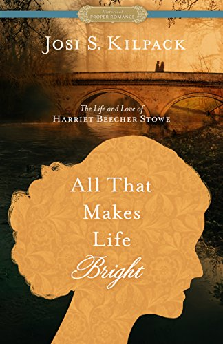 All That Makes Life Bright: The Life and Love of Harriet Beecher Stowe [A Historical Proper Romance] (Proper Romance Historical) by [Kilpack, Josi S.]
