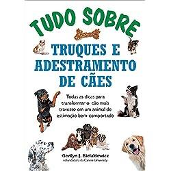 Tudo Sobre Truques e Adestramento de Cães. Todas as Dicas Para Transformar o Cão Mais Travesso em Um Animal de Estimação Bem-Comportado