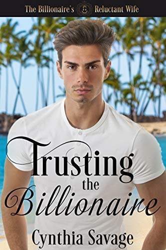 Trusting The Billionaire: A Marriage Of Convenience Romance (The Billionaire's Reluctant Bride Book 3) by [Savage, Cynthia]