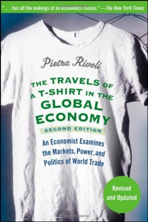 The Travels of a T-Shirt in the Global Economy: An Economist Examines the Markets, Power and Politics of the World Trade…