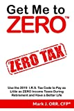 Get Me to ZEROTM: Use the 2019 I.R.S. Tax Code to Pay as Little as ZERO Income Taxes During Retirement and Have a Better Life