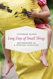 Long Days of Small Things: Motherhood as a Spiritual Discipline by [McNiel, Catherine]