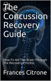The Concussion Recovery Guide: How To Aid The Brain Through The Recovery Process by [Citrone, Frances]