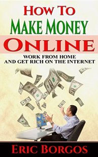 How To Make Money Online: Work From Home and Get Rich On The Internet by [Borgos, Eric]