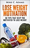 Weight Loss Motivation : 50 Tips That Keep You Motivated to Lose Weight (A Weight Loss Book to Get In Shape and Stay Healthy)