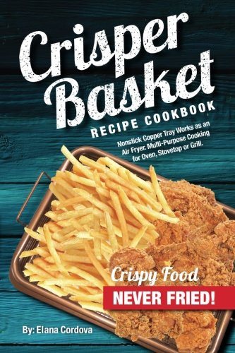 Crisper Basket Recipe Cookbook: Nonstick Copper Tray Works as an Air Fryer. Multi-Purpose Cooking for Oven, Stovetop or Grill. (Crispy Healthy Cooking) (Volume 1)