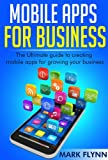 Mobile Apps: for Business- The Ultimate Guide to creating Mobile Apps for growing your Business (Startup Success, Small Business Marketing)